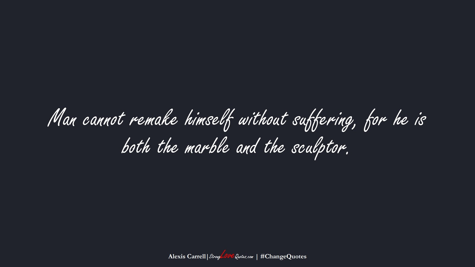 Man cannot remake himself without suffering, for he is both the marble and the sculptor. (Alexis Carrell);  #ChangeQuotes