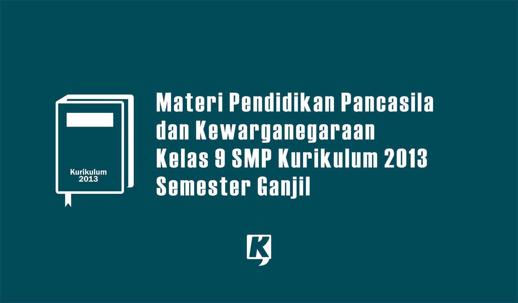 Materi Semester Ganjil: Pendidikan Pancasila dan Kewarganegaraan Kelas 9 SMP/MTS Kurikulum 2013