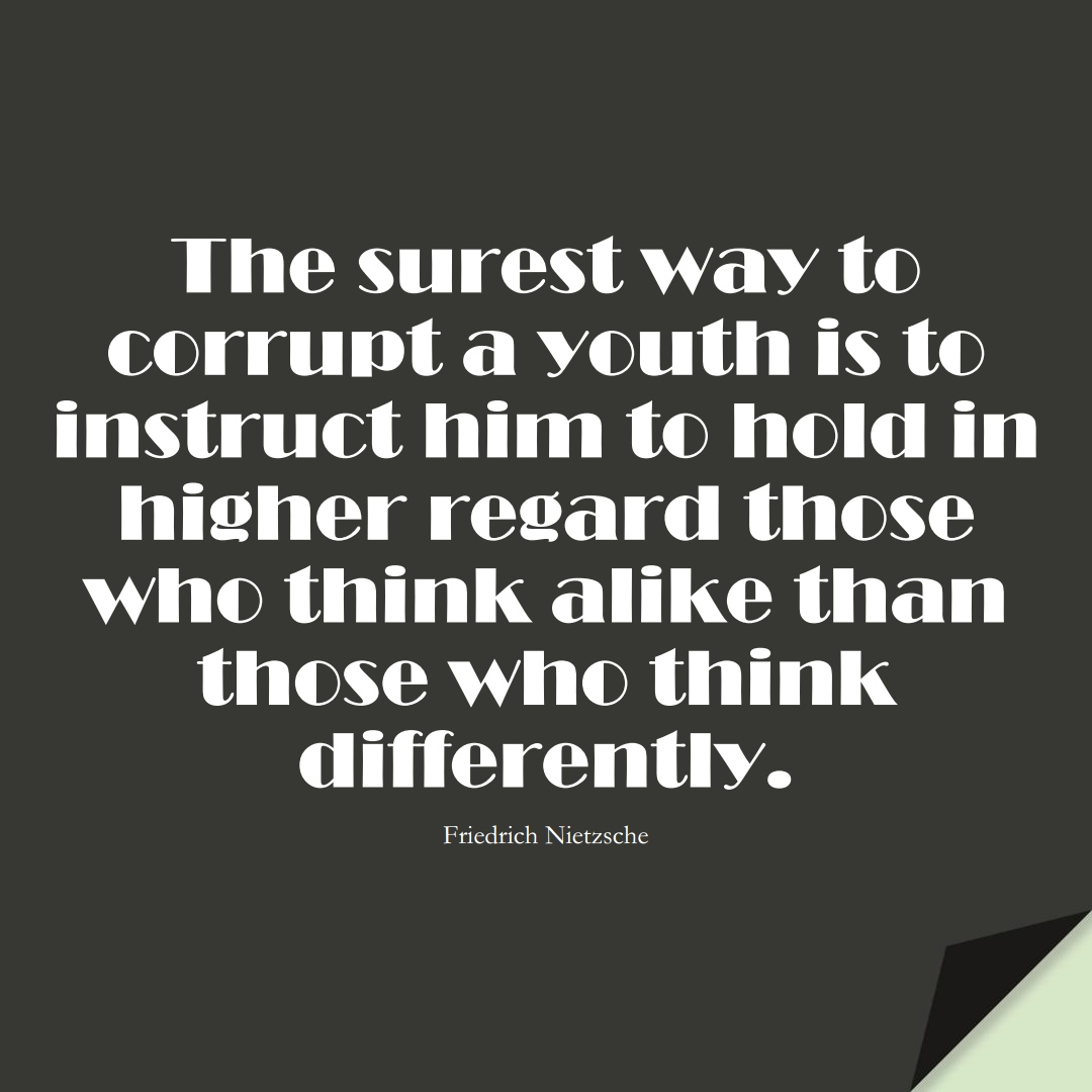 The surest way to corrupt a youth is to instruct him to hold in higher regard those who think alike than those who think differently. (Friedrich Nietzsche);  #EducationQuotes