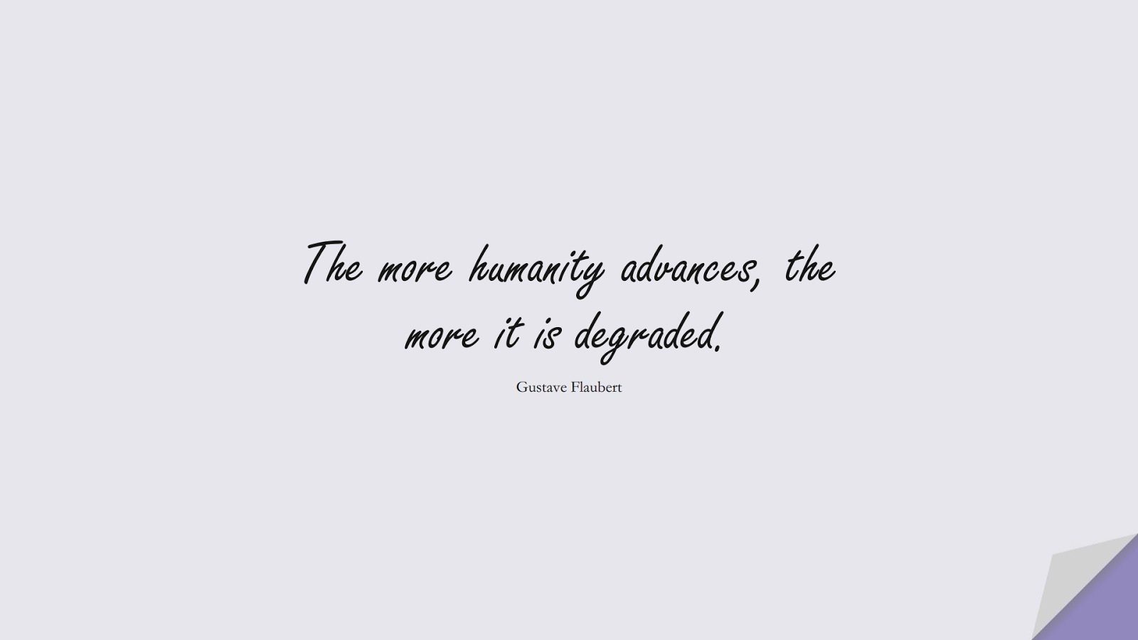 The more humanity advances, the more it is degraded. (Gustave Flaubert);  #HumanityQuotes