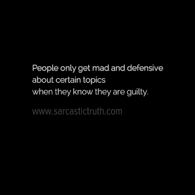 People only get mad and defensive about certain topics when they know they are guilty
