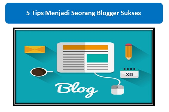 5 Tips Menjadi Seorang Blogger Sukses