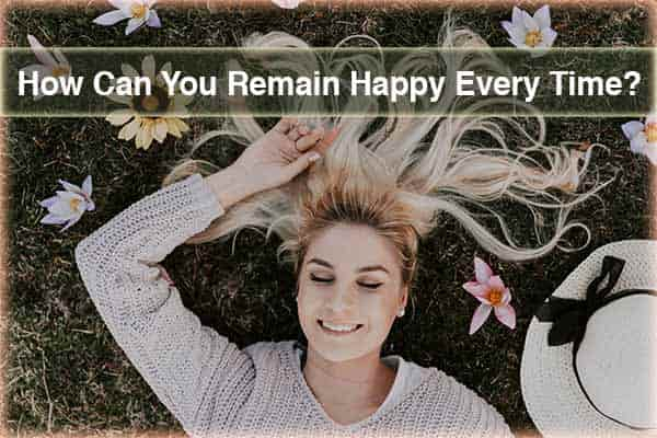 How Can You Remain Happy Every Time?