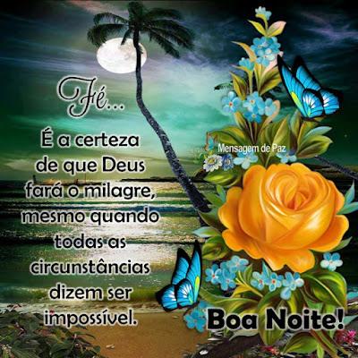 Fé...  É a certeza de que Deus   fará o milagre, mesmo quando   todas as circunstâncias   dizem ser impossível.  Boa Noite!