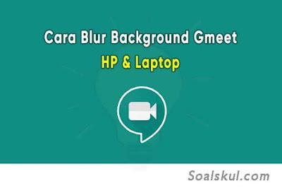 Cara Blur Background Google Meet di HP dan Laptop
