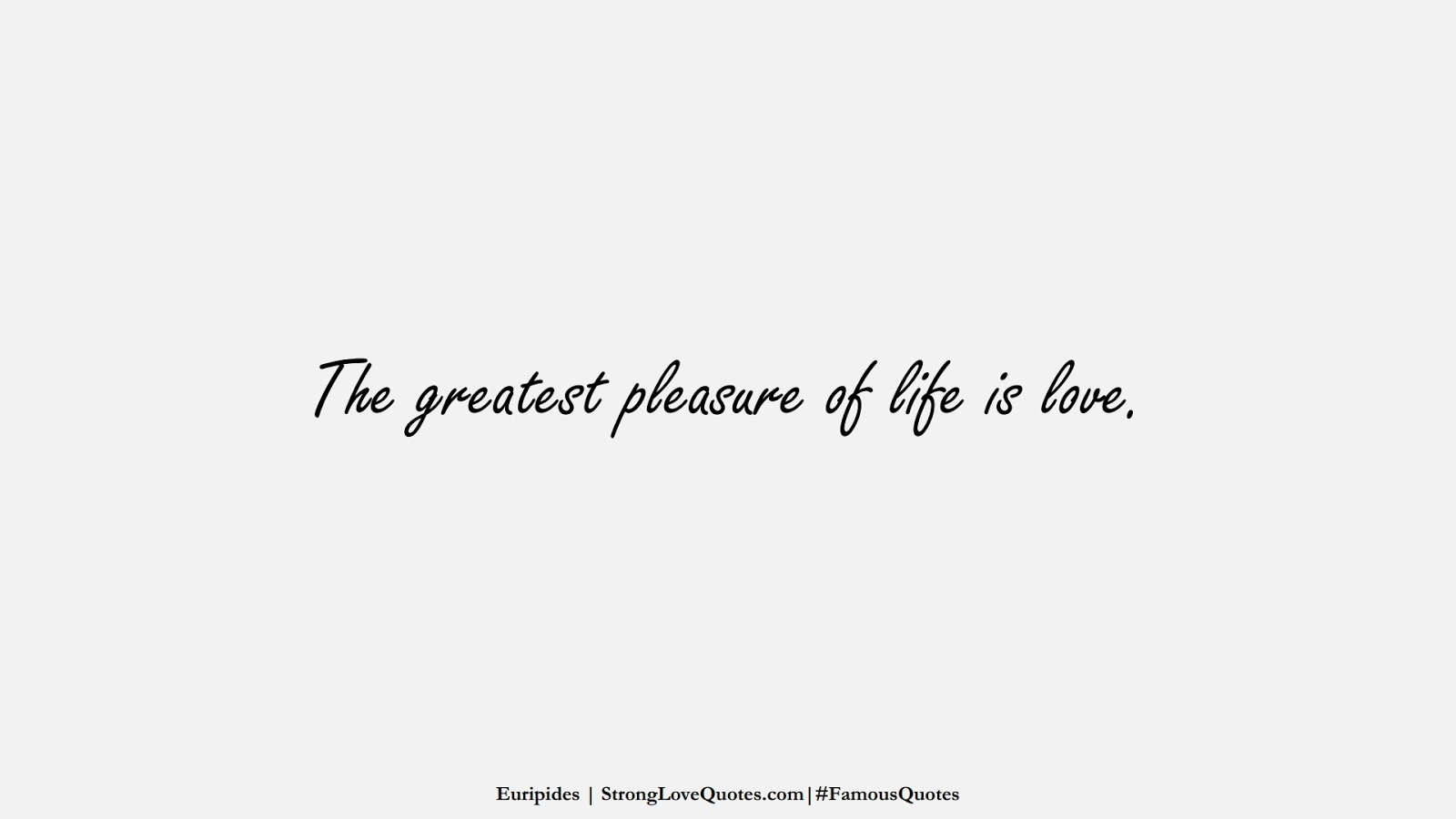 The greatest pleasure of life is love. (Euripides);  #FamousQuotes