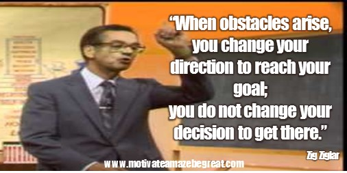 "Featured in our list of Zig Ziglar Motivational Quotes To Increase Your Sales the quote: ""When obstacles arise, you change your direction to reach your goal; you do not change your decision to get there."""