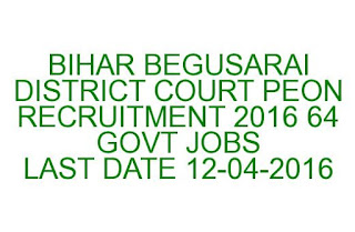 BIHAR BEGUSARAI DISTRICT COURT PEON RECRUITMENT 2016 64 GOVT JOBS LAST DATE 12-04-2016