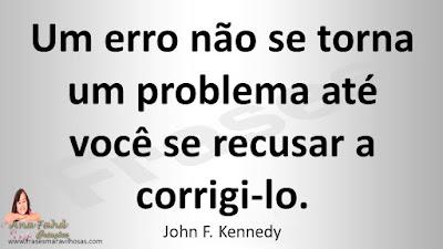 Um erro não se torna um problema até você se recusar a corrigi-lo. John F. Kennedy