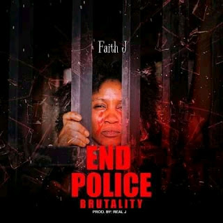 DOWNLOAD MUSIC MP3: End Police Brutality - Faith J [Prod. By Real J]
