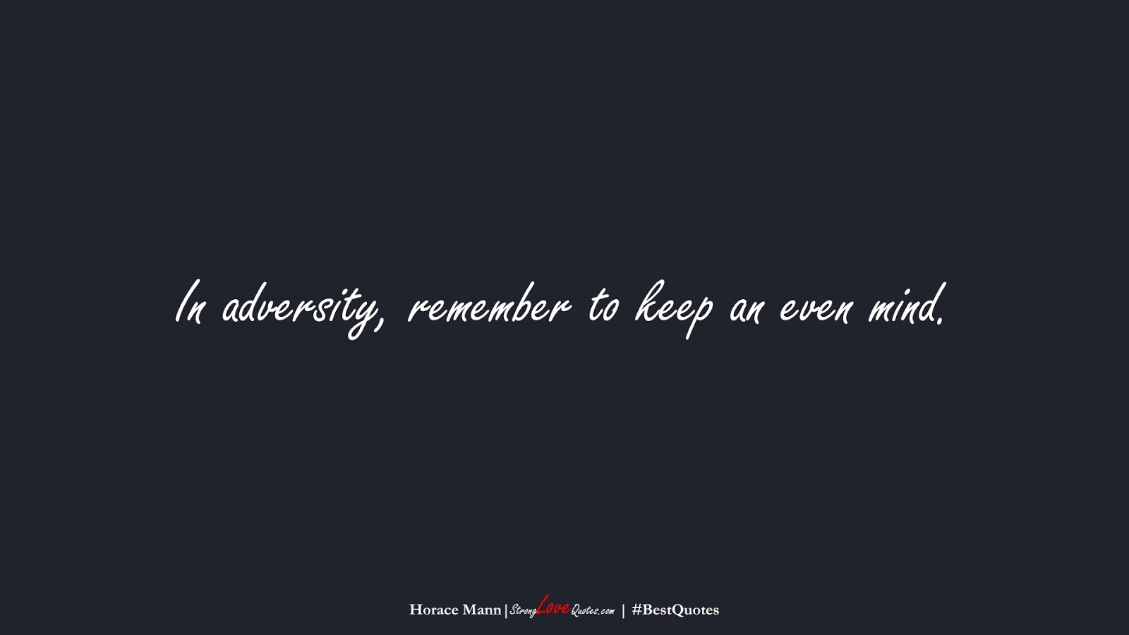 In adversity, remember to keep an even mind. (Horace Mann);  #BestQuotes