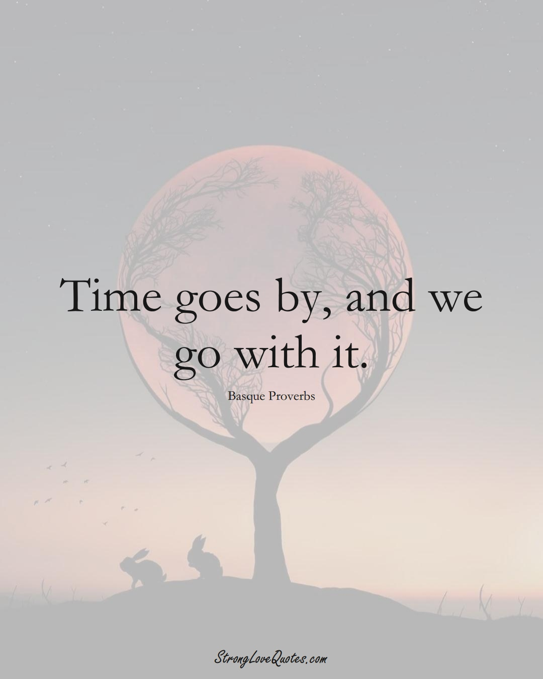 Time goes by, and we go with it. (Basque Sayings);  #EuropeanSayings