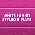 5 WAYS TO STYLE A BASIC T-SHIRT
