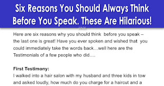 Here are six reasons why you should think before you speak – the last one is great!   Have you ever spoken and wished that you could immediately take the words back…well here are the Testimonials of a few people who did….    First Testimony:  I walked into a hair salon with my husband and three kids in tow and asked loudly,    'How much do you charge for a shampoo and a blow job?'    I turned around and walked back out and never went back. My husband didn't say a word…he knew better.    Second Testimony:  I was at the golf store comparing different kinds of golf balls. I was unhappy with the women's type I had been using. After browsing for several minutes, I was approached by one of the good-looking gentlemen who works at the store. He asked if he could help me. Without thinking, I looked at him and said,    'I think I like playing with men's balls'    Third Testimony:  My sister and I were at the mall and passed by a store that sold a variety of candy and nuts. As we were looking at the display case, the boy behind the counter asked if we needed any help. I replied,    'No, I'm just looking at your nuts.'    My sister started to laugh hysterically. The boy grinned, and I turned beet-red and walked away. To this day, my sister has never let me forget.    Fourth Testimony:  While in line at the bank one afternoon, my toddler decided to release some pent-up energy and ran amok. I was finally able to grab hold of her after receiving looks of disgust and annoyance from other patrons. I told her that if she did not start behaving 'right now' she would be punished.    To my horror, she looked me in the eye and said in a voice just as threatening,    'If you don't let me go right now, I will tell Grandma that I saw you kissing Daddy's pee-pee last night!'    The silence was deafening after this enlightening exchange. Even the tellers stopped what they were doing. I mustered up the last of my dignity and walked out of the bank with my daughter in tow. The last thing I hear