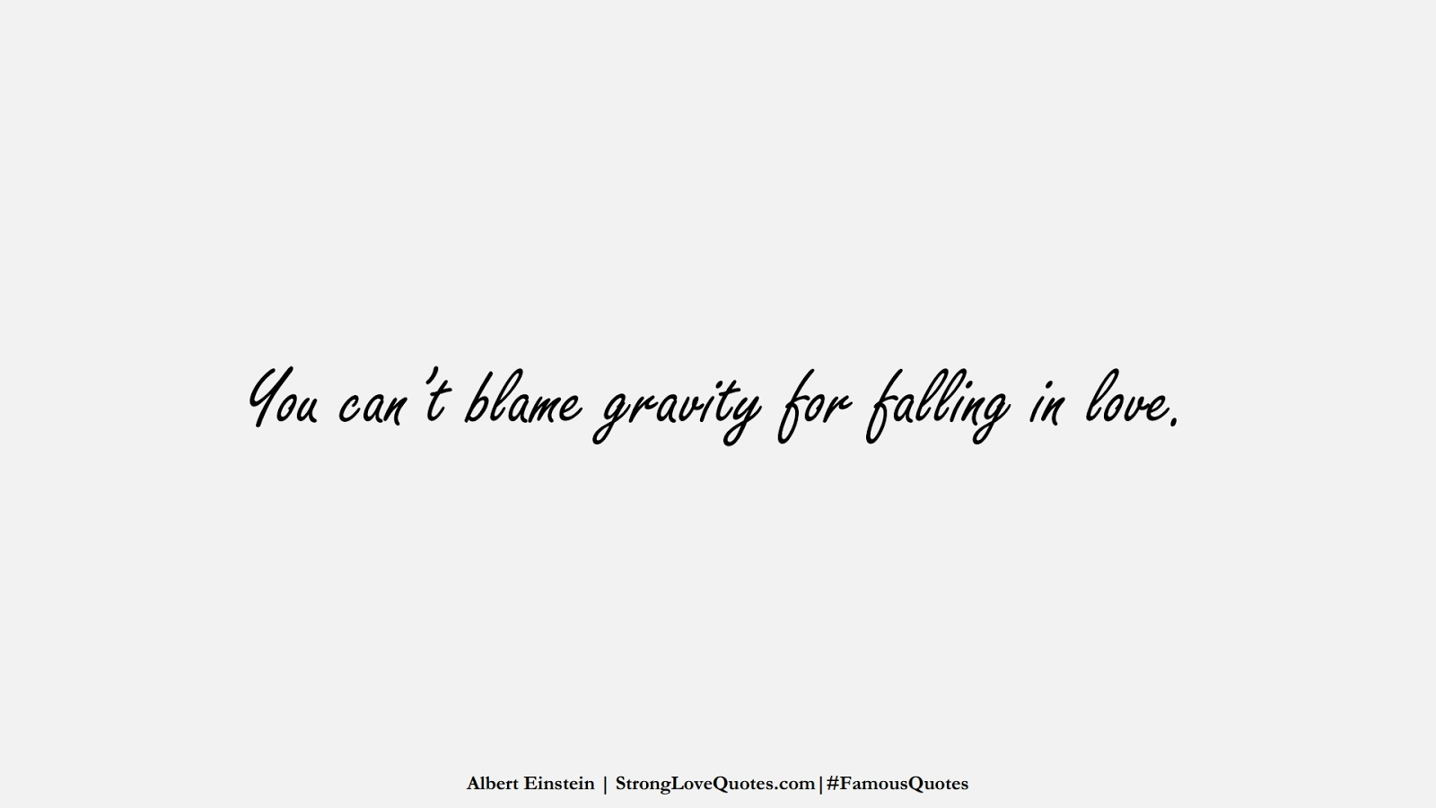 You can't blame gravity for falling in love. (Albert Einstein);  #FamousQuotes