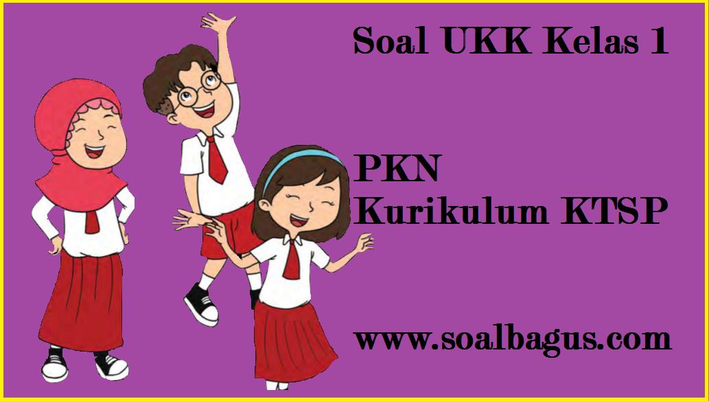 Soal UKK/ UAS Kelas 1 PKn Semester 2/ Genap - Oemar Bakri
