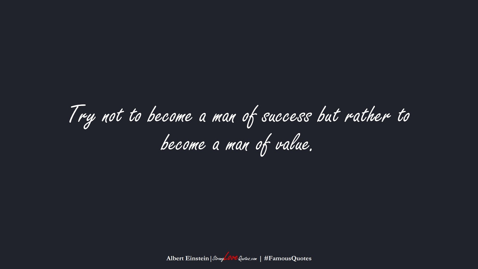 Try not to become a man of success but rather to become a man of value. (Albert Einstein);  #FamousQuotes