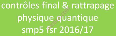 contrôles final & rattrapage physique quantique smp5 fsr 2016/17