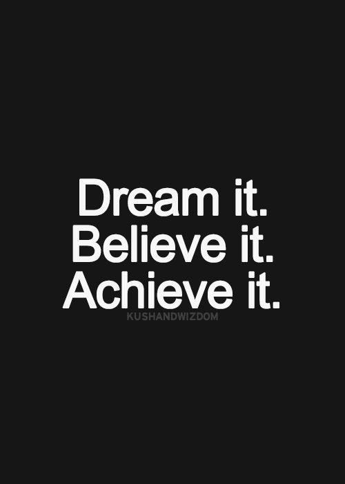 dream it. believe it. achieve it.