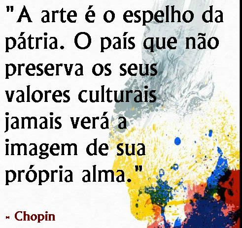 """""""A arte é o espelho da pátria. O país que não preserva os seus valores culturais jamais verá a imagem da sua própria alma."""" - Chopan"""