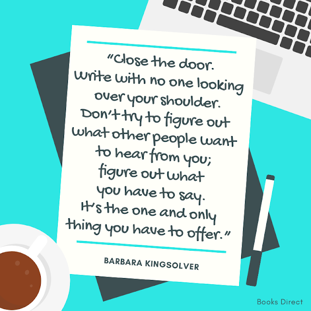"""Close the door.  Write with no one looking over your shoulder.  Don't try to figure out what other people want to hear from you;  figure out what you have to say.  It's the one and only thing you have to offer.""  ~ Barbara Kingsolver"