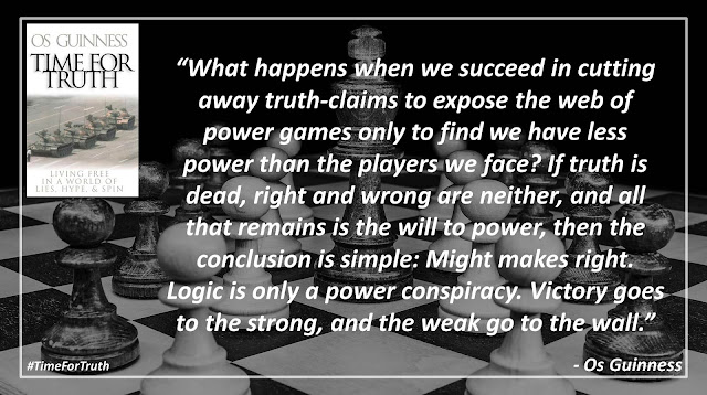 "Quote from ""Time for Truth"" by Os Guinness- ""What happens when we succeed in cutting away truth-claims to expose the web of power games only to find we have less power than the players we face? If truth is dead, right and wrong are neither, and all that remains is the will to power, then the conclusion is simple: Might makes right. Logic is only a power conspiracy. Victory goes to the strong, and the weak go to the wall."""