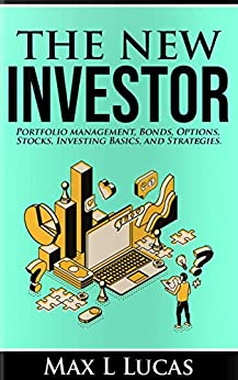 The New Investor: Portfolio Management, Bonds, Options, Stocks, Investing Basics, and Strategies by Max Lucas