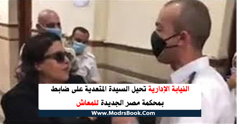النيابة الإدارية تحيل السيدة المتعدية على ضابط بمحكمة مصر الجديدة للمعاش