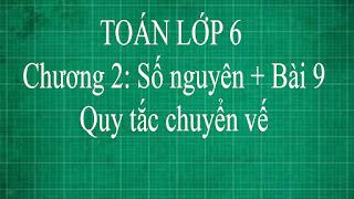 Toán lớp 6 Bài 9 Quy tắc chuyển vế Chương 2 Số Nguyên | thầy lợi | toán đại số lớp 6 tập 1
