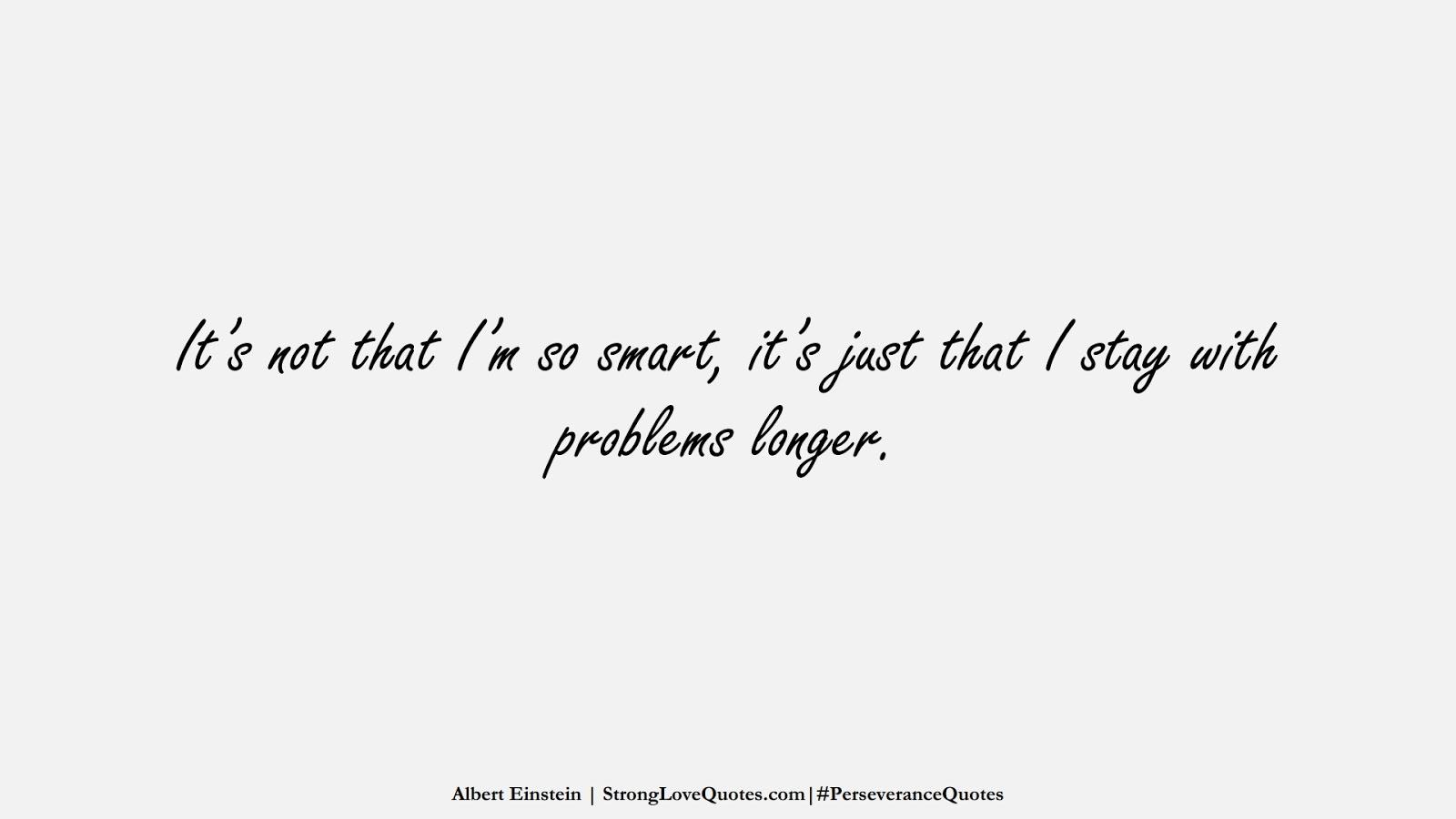 It's not that I'm so smart, it's just that I stay with problems longer. (Albert Einstein);  #PerseveranceQuotes