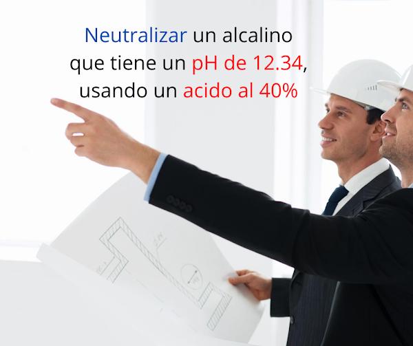 Neutralizar un alcalino que tiene un  pH de 12.34, usando un ácido al 40% [Problema resuelto]