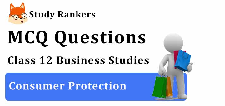MCQ Questions for Class 12 Business Studies: Ch 12 Consumer Protection