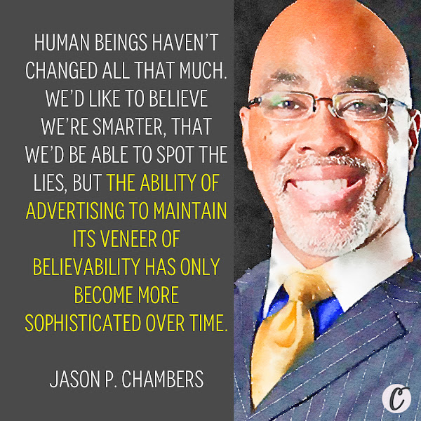 Human beings haven't changed all that much. We'd like to believe we're smarter, that we'd be able to spot the lies, but the ability of advertising to maintain its veneer of believability has only become more sophisticated over time. — Jason P. Chambers, an associate professor of advertising at the University of Illinois