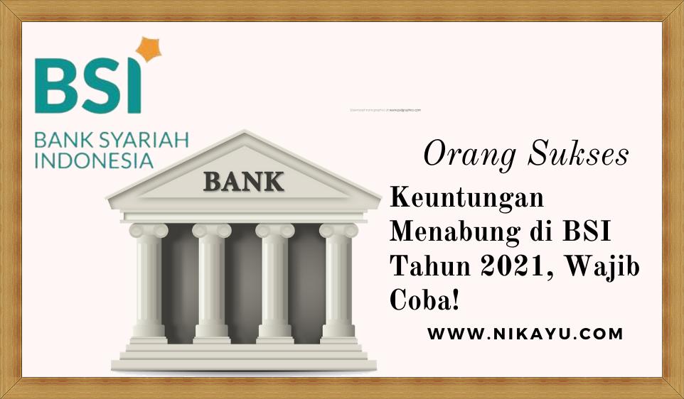 Keuntungan Menabung di BSI (Bank Syariah Indonesia) Tahun 2021, Beserta Syaratnya