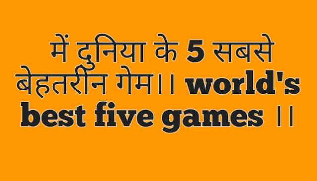 में दुनिया के 5 सबसे बेहतरीन गेमों