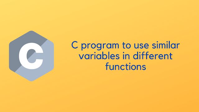 C program to use similar variables in different functions