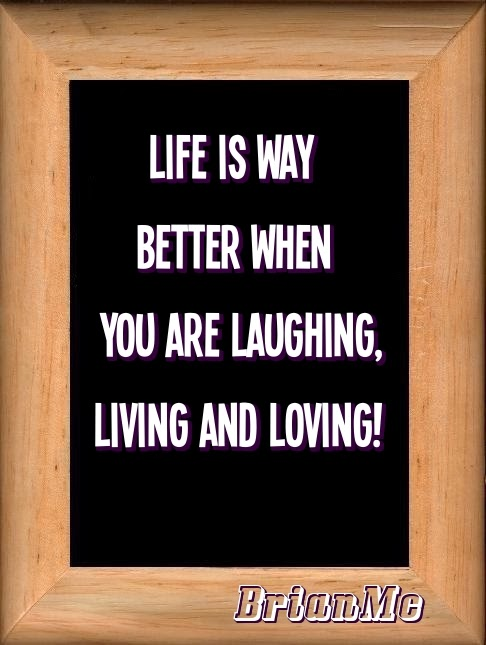 Life is way better when you are laughing living and loving