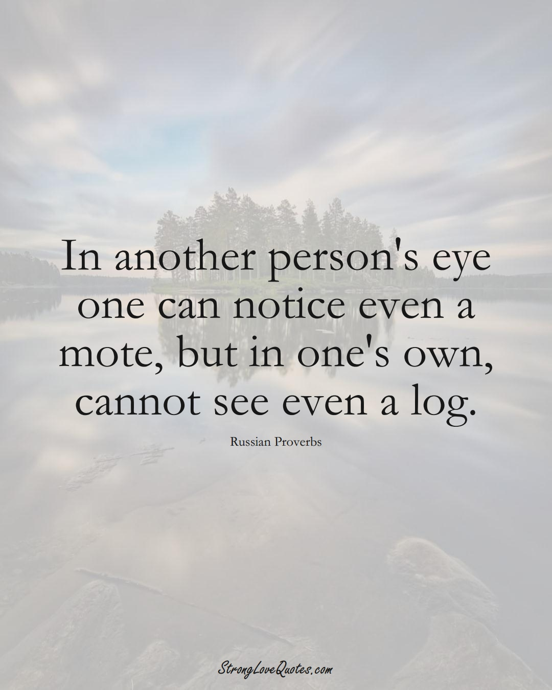 In another person's eye one can notice even a mote, but in one's own, cannot see even a log. (Russian Sayings);  #AsianSayings