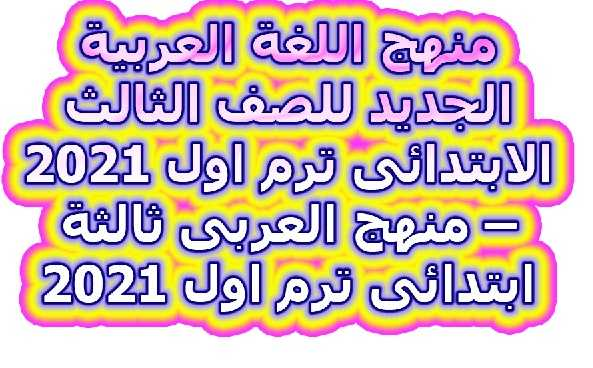 منهج اللغة العربية الجديد للصف الثالث الابتدائى ترم اول 2021 – منهج العربى ثالثة ابتدائى ترم اول 2021