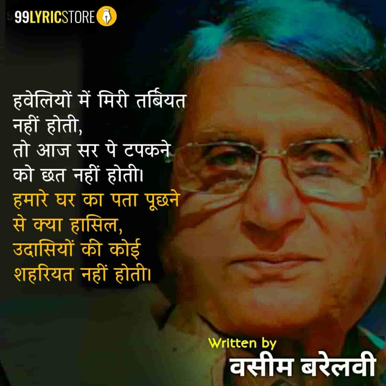 This beautiful ghazal 'Haweliyon Mein Miri Tarbiyat Nahin Hoti' has written by Waseem Barelvi.