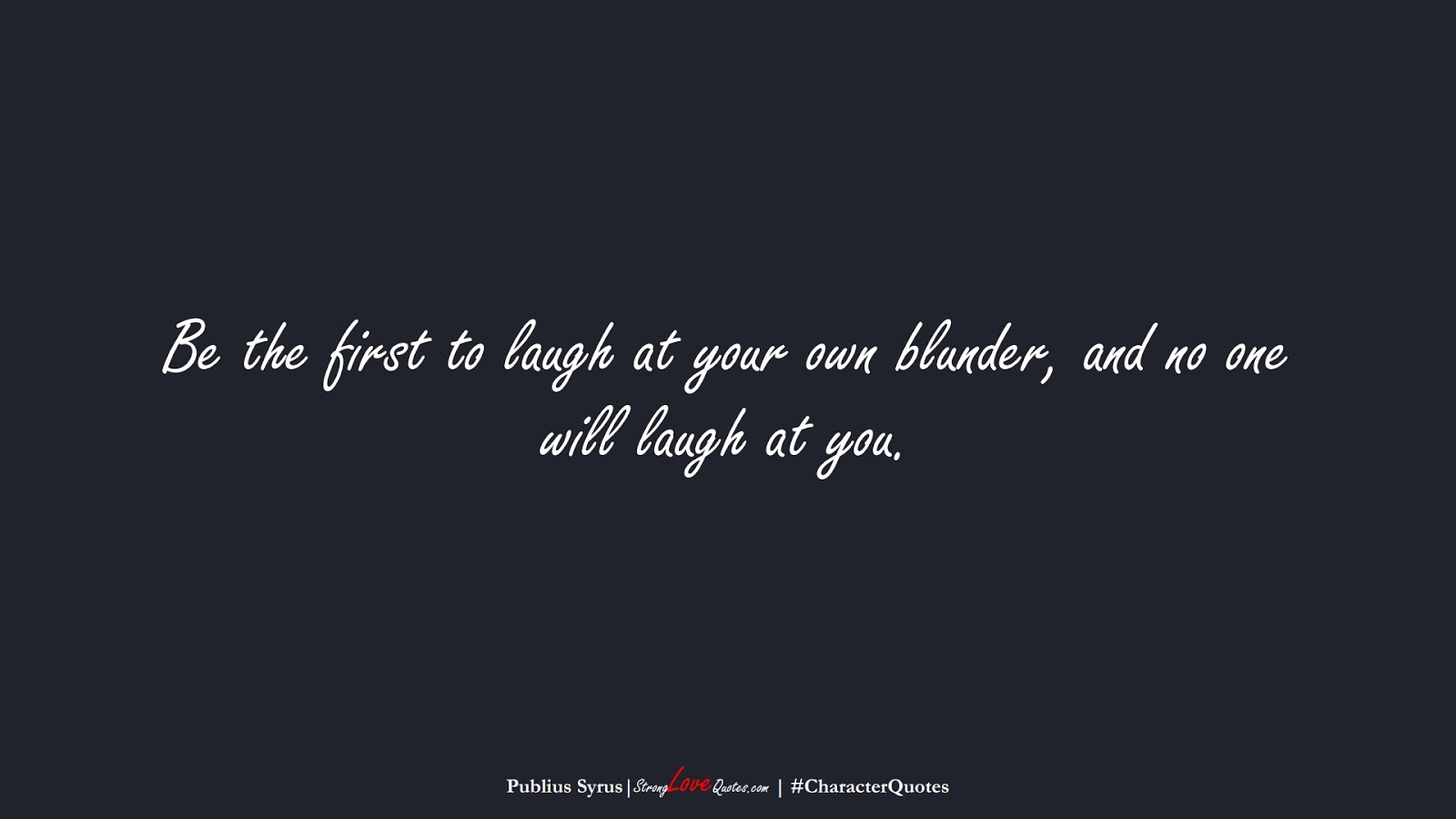 Be the first to laugh at your own blunder, and no one will laugh at you. (Publius Syrus);  #CharacterQuotes