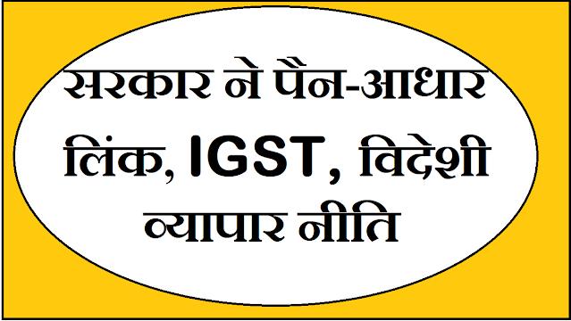 सरकार ने पैन-आधार लिंक, IGST, विदेशी व्यापार नीति