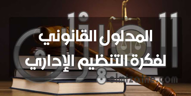 المدلول القانوني لفكرة التنظيم الإداري