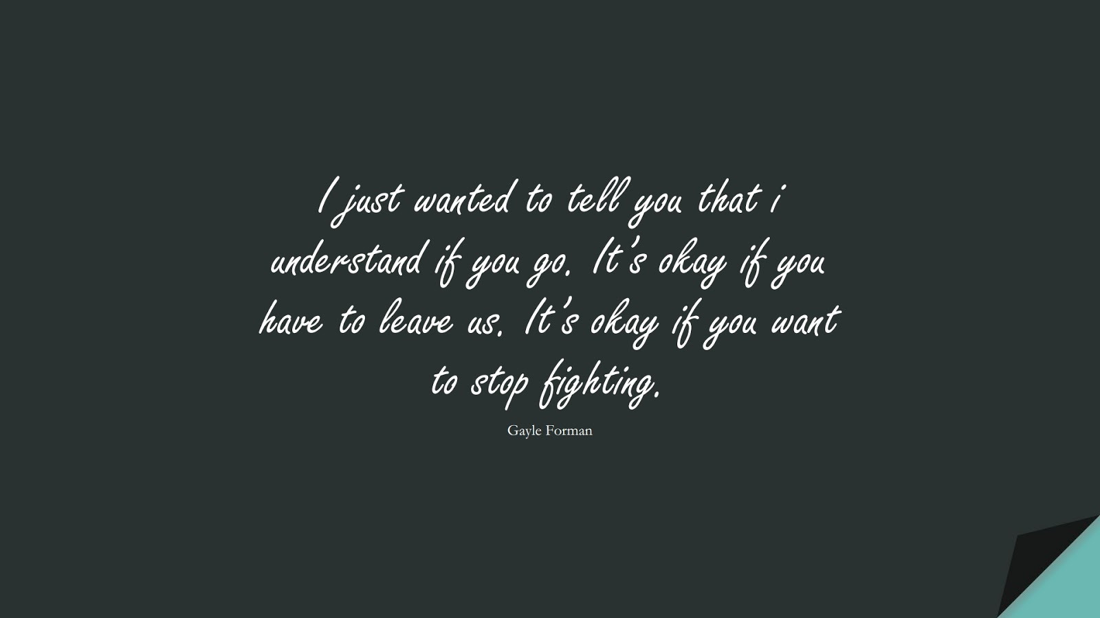 I just wanted to tell you that i understand if you go. It's okay if you have to leave us. It's okay if you want to stop fighting. (Gayle Forman);  #SadLoveQuotes