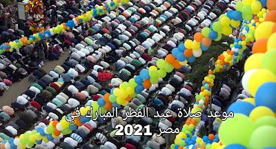 تعرف علي موعد صلاة عيد الفطر 1442-2021 في مدن ومحافظات مصر اليوم
