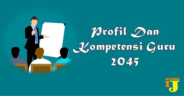 Profil Guru 2045 Dan Kompetensi Guru 2045