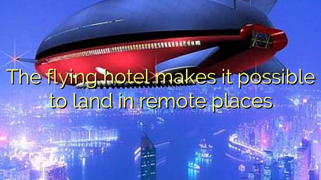 The flying hotel makes it possible to land in remote places