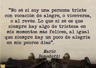 """""""no sé si soy una persona triste con vocación de alegre, o viceversa, o al revés. Lo que si sé es que siempre hay algo de tristeza en mis momentos más felices, al igual que siempre hay un poco de alegría en mis peores días."""" Mario Benedetti"""