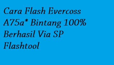 Cara Flash Evercoss A75a* Bintang 100% Berhasil Via SP Flashtool