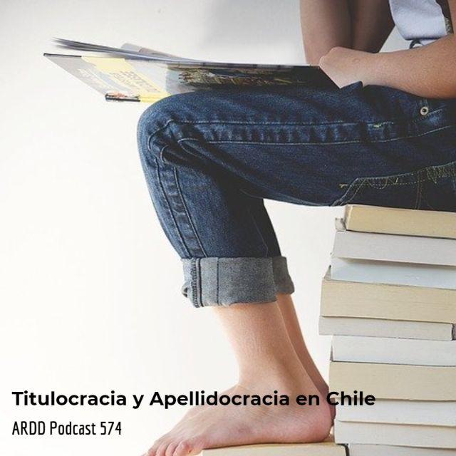 Titulocracia y apellidocracia en Chile - Arrd Podcast 574